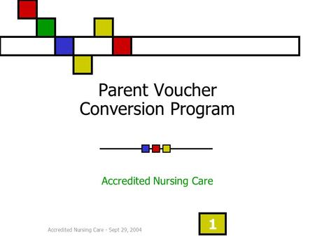Accredited Nursing Care - Sept 29, 2004 1 Parent Voucher Conversion Program Accredited Nursing Care.