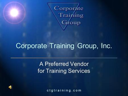 C t g t r a i n i n g. c o m Corporate Training Group, Inc. A Preferred Vendor for Training Services.