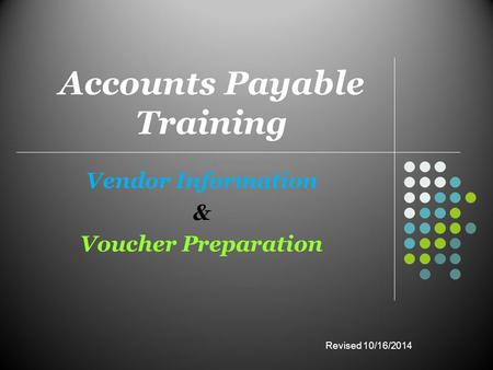 Accounts Payable Training Vendor Information & Voucher Preparation Revised 10/16/2014.