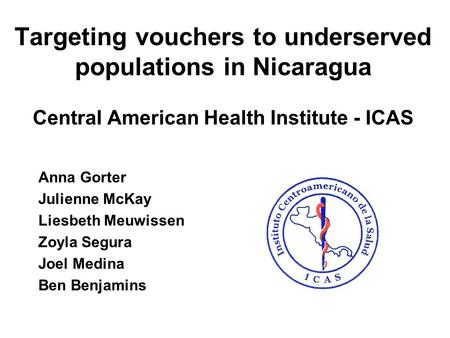 Targeting vouchers to underserved populations in Nicaragua Central American Health Institute - ICAS Anna Gorter Julienne McKay Liesbeth Meuwissen Zoyla.