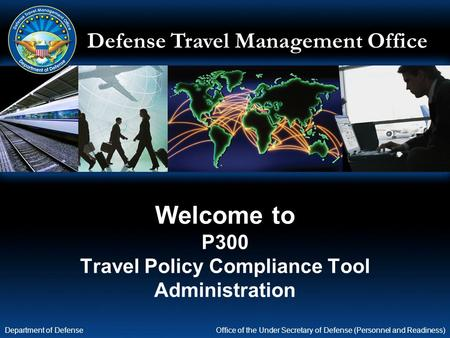 Defense Travel Management Office Office of the Under Secretary of Defense (Personnel and Readiness) Department of Defense Welcome to P300 Travel Policy.