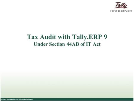 © Tally Solutions Pvt. Ltd. All Rights Reserved Tax Audit with Tally.ERP 9 Under Section 44AB of IT Act.