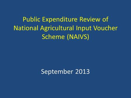 Public Expenditure Review of National Agricultural Input Voucher Scheme (NAIVS) September 2013.