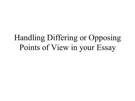 Handling Differing or Opposing Points of View in your Essay.