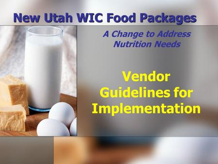 New Utah WIC Food Packages A Change to Address Nutrition Needs Vendor Guidelines for Implementation.