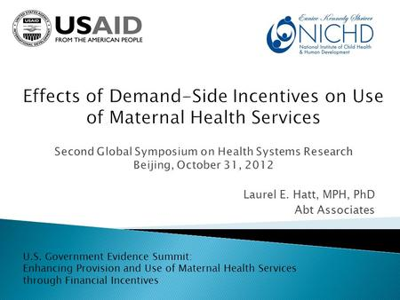 Laurel E. Hatt, MPH, PhD Abt Associates U.S. Government Evidence Summit: Enhancing Provision and Use of Maternal Health Services through Financial Incentives.