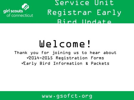 Service Unit Registrar Early Bird Update www.gsofct.org Welcome! Thank you for joining us to hear about 2014-2015 Registration Forms Early Bird Information.