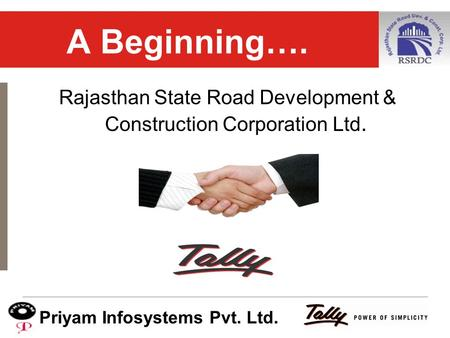 © 2007 Tally (India) Pvt. Ltd. All rights reserved. A Beginning…. Rajasthan State Road Development & Construction Corporation Ltd. Priyam Infosystems Pvt.