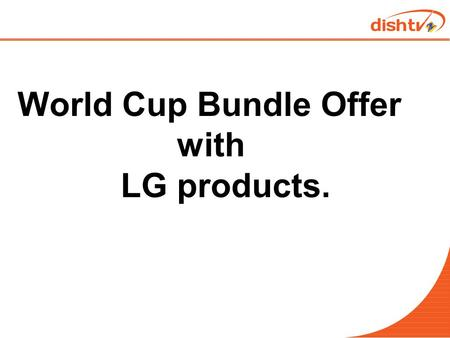 World Cup Bundle Offer with LG products.. Objective  To get LG LED customer on Dishtv board.  To launch a three month long (14 th Jan 2015 to 15 th.