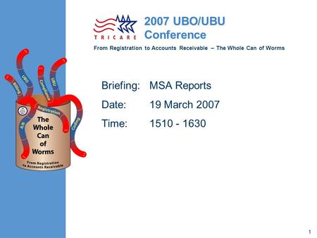 From Registration to Accounts Receivable – The Whole Can of Worms 2007 UBO/UBU Conference 1 Briefing:MSA Reports Date:19 March 2007 Time:1510 - 1630.