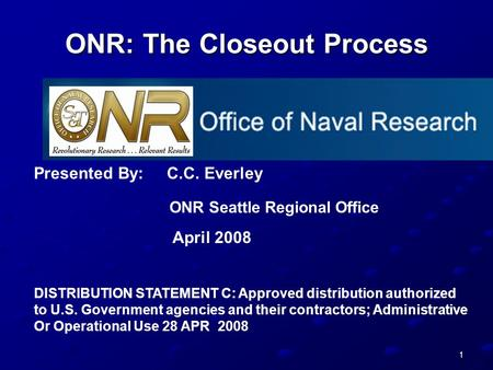 1 ONR: The Closeout Process Presented By: C.C. Everley ONR Seattle Regional Office April 2008 DISTRIBUTION STATEMENT C: Approved distribution authorized.