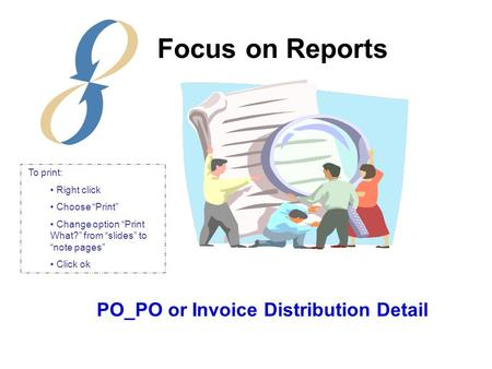 "PO_PO or Invoice Distribution Detail Focus on Reports To print: Right click Choose ""Print"" Change option ""Print What?"" from ""slides"" to ""note pages"" Click."