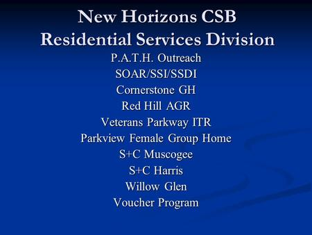 New Horizons CSB Residential Services Division P.A.T.H. Outreach SOAR/SSI/SSDI Cornerstone GH Red Hill AGR Veterans Parkway ITR Parkview Female Group Home.