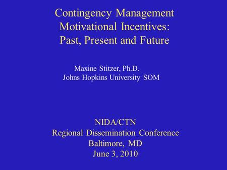 Contingency Management Motivational Incentives: Past, Present and Future Maxine Stitzer, Ph.D. Johns Hopkins University SOM NIDA/CTN Regional Dissemination.