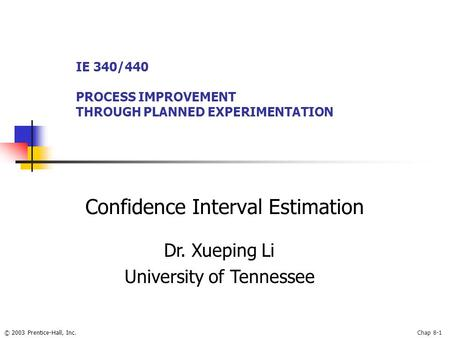 © 2003 Prentice-Hall, Inc.Chap 8-1 Confidence Interval Estimation IE 340/440 PROCESS IMPROVEMENT THROUGH PLANNED EXPERIMENTATION Dr. Xueping Li University.