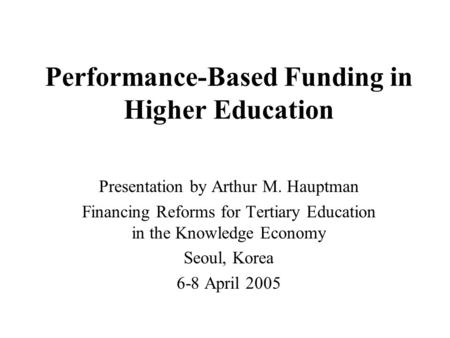 Performance-Based Funding in Higher Education Presentation by Arthur M. Hauptman Financing Reforms for Tertiary Education in the Knowledge Economy Seoul,