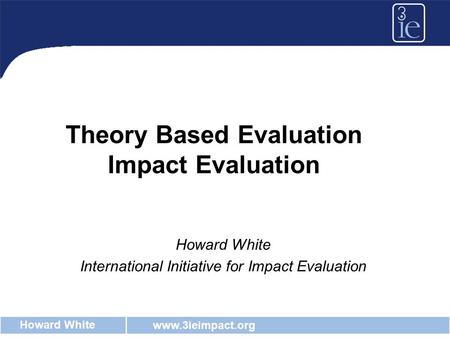 Www.3ieimpact.org Howard White Theory Based Evaluation Impact Evaluation Howard White International Initiative for Impact Evaluation.