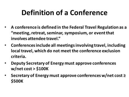 "Definition of a Conference A conference is defined in the Federal Travel Regulation as a ""meeting, retreat, seminar, symposium, or event that involves."