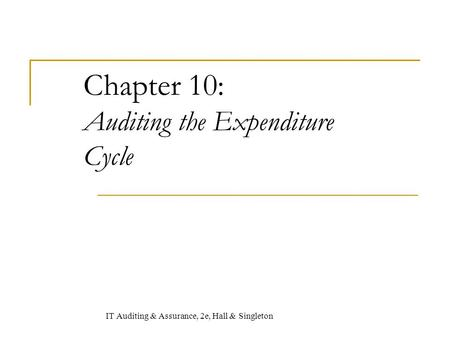 Chapter 10: Auditing the Expenditure Cycle IT Auditing & Assurance, 2e, Hall & Singleton.