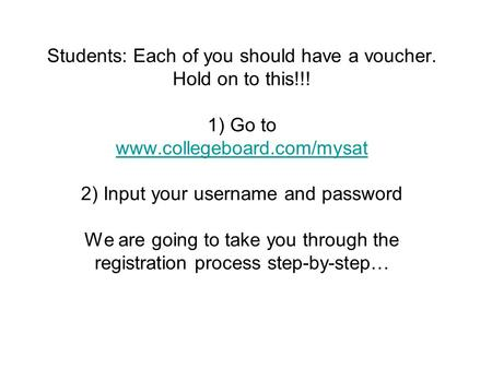 Students: Each of you should have a voucher. Hold on to this!!! 1) Go to www.collegeboard.com/mysat 2) Input your username and password We are going to.