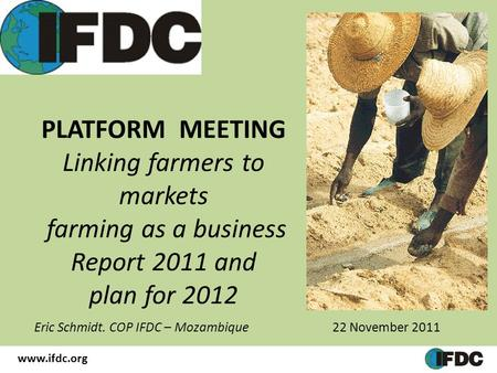 PLATFORM MEETING Linking farmers to markets farming as a business Report 2011 and plan for 2012 Eric Schmidt. COP IFDC – Mozambique 22 November 2011 www.ifdc.org.