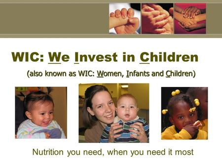 WIC: We Invest in Children Nutrition you need, when you need it most (also known as WIC: Women, Infants and Children)