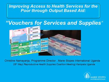 """Vouchers for Services and Supplies "" Christine Namayanja, Programme Director, Marie Stopes International Uganda 28 th May