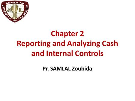 Chapter 2 Reporting and Analyzing Cash and Internal Controls Pr. SAMLAL Zoubida.