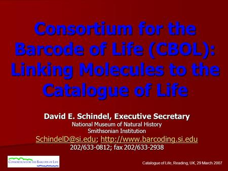 Catalogue of Life, Reading, UK, 29 March 2007 Consortium for the Barcode of Life (CBOL): Linking Molecules to the Catalogue of Life David E. Schindel,