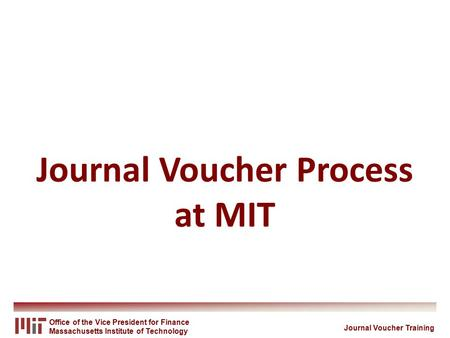 Office of the Vice President for <strong>Finance</strong> Massachusetts Institute of Technology Journal Voucher Process at MIT Journal Voucher Training.