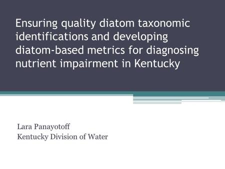 Ensuring quality diatom taxonomic identifications and developing diatom-based metrics for diagnosing nutrient impairment in Kentucky Lara Panayotoff Kentucky.