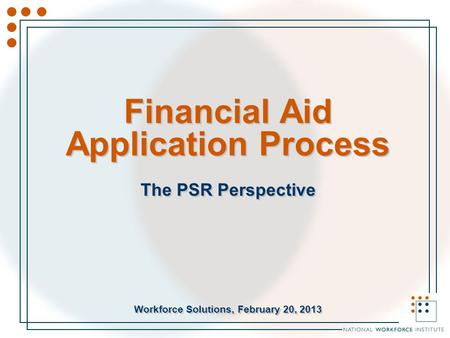 Financial Aid Application Process The PSR Perspective Workforce Solutions, February 20, 2013 The PSR Perspective Workforce Solutions, February 20, 2013.