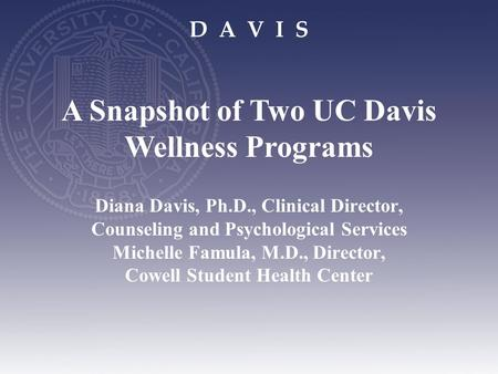 D A V I S Diana Davis, Ph.D., Clinical Director, Counseling and Psychological Services Michelle Famula, M.D., Director, Cowell Student Health Center A.