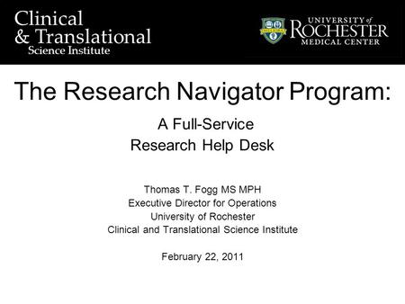 University of Rochester Clinical and Translational Science Institute Clinical & Translational Science Institute The Research Navigator Program: A Full-Service.