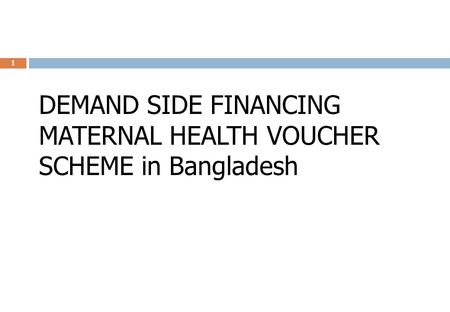 DEMAND SIDE FINANCING MATERNAL HEALTH VOUCHER SCHEME in Bangladesh 1.