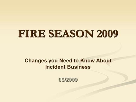 FIRE SEASON 2009 Changes you Need to Know About Incident Business05/2009.