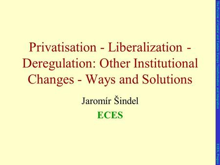 Jaromír Šindel ECES Privatisation - Liberalization - Deregulation: Other Institutional Changes - Ways and Solutions The Puzzles of Central and Eastern.