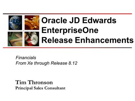 Financials From Xe through Release 8.12 Oracle JD Edwards EnterpriseOne Release Enhancements Tim Thronson Principal Sales Consultant.