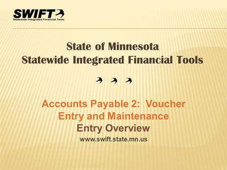Www.swift.state.mn.us State of Minnesota Statewide Integrated Financial Tools Accounts Payable 2: Voucher Entry and Maintenance Entry Overview.