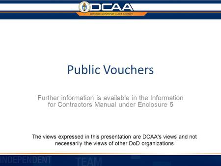 Public Vouchers Further information is available in the Information for Contractors Manual under Enclosure 5 The views expressed in this presentation are.