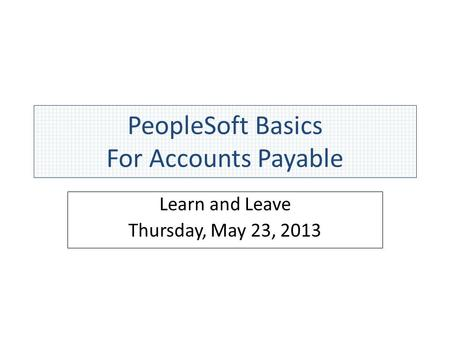 PeopleSoft Basics For Accounts Payable Learn and Leave Thursday, May 23, 2013.