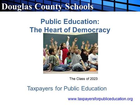 Douglas County Schools Public Education: The Heart of Democracy Taxpayers for Public Education The Class of 2023 www.taxpayersforpubliceducation.org.