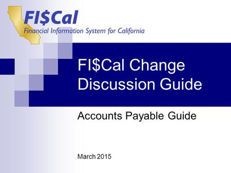 FI$Cal Change Discussion Guide Accounts Payable Guide March 2015.
