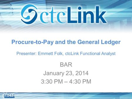 Procure-to-Pay and the General Ledger Presenter: Emmett Folk, ctcLink Functional Analyst BAR January 23, 2014 3:30 PM – 4:30 PM.