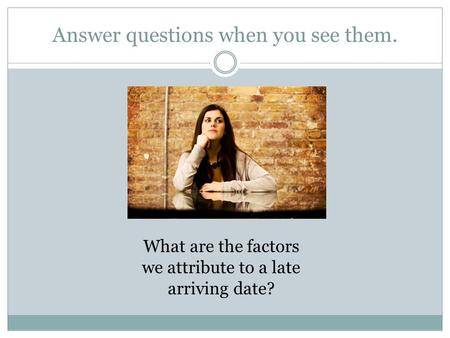 Answer questions when you see them. What are the factors we attribute to a late arriving date?
