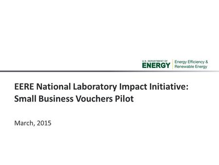 EERE National Laboratory Impact Initiative: Small Business Vouchers Pilot March, 2015.