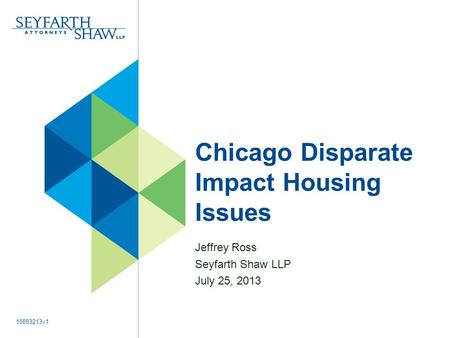Chicago Disparate Impact Housing Issues Jeffrey Ross Seyfarth Shaw LLP July 25, 2013 15893213v1.