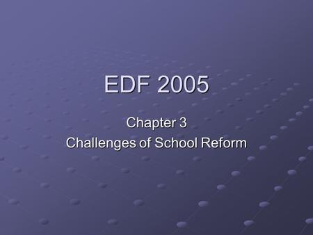 EDF 2005 Chapter 3 Challenges of School Reform. Change: Educators' Constant Companion Is change comfortable? Education changed by social and political.