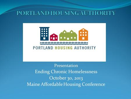 Presentation Ending Chronic Homelessness October 30, 2013 Maine Affordable Housing Conference.