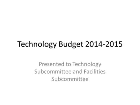 Technology Budget 2014-2015 Presented to Technology Subcommittee and Facilities Subcommittee.